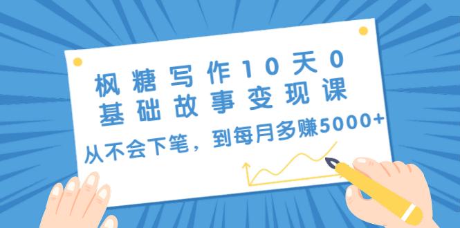 枫糖写作10天0基础故事变现课:从不会下笔,到每月多赚5000+(10节视频课) 网赚图文 第1张