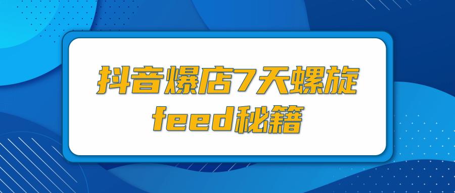 抖音爆店7天螺旋feed秘籍,自然流量起爆玩法,七天螺旋品牌策略(视频+文档)
