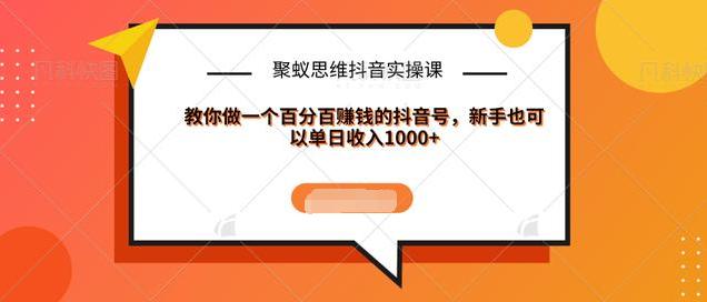 聚蚁思维抖音实操课:教你做一个百分百赚钱的抖音号,新手也可以单日收入1000+ 学习教程 第1张