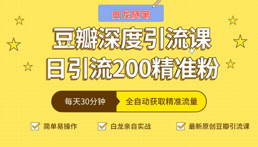 白龙随笔豆瓣深度引流课,日引200+精准粉(价值598元)
